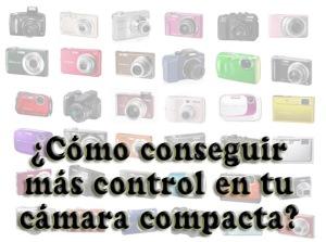 ¿Cómo conseguir más control en tu cámara compacta?
